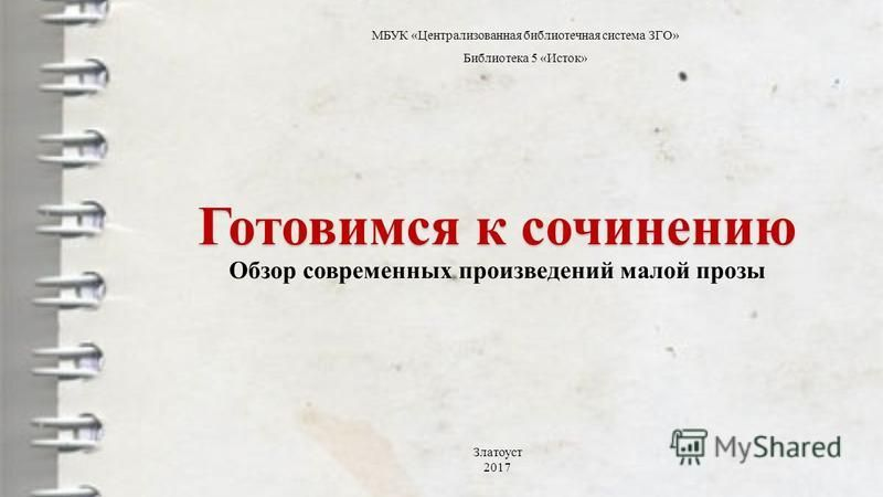 Готовимся к сочинению Готовимся к сочинению Обзор современных произведений малой прозы МБУК «Централизованная библиотечная система ЗГО» Библиотека 5 «Исток» Златоуст 2017