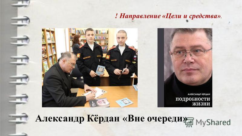 Александр Кёрдан «Вне очереди» ! Направление «Цели и средства».