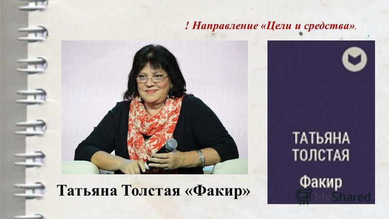 Татьяна Толстая «Факир» ! Направление «Цели и средства».