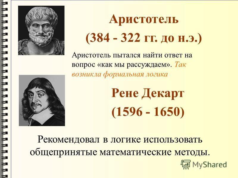 Аристотель (384 - 322 гг. до н.э.) Рене Декарт (1596 - 1650) Рекомендовал в логике использовать общепринятые математические методы. Аристотель пытался найти ответ на вопрос «как мы рассуждаем». Так возникла формальная логика