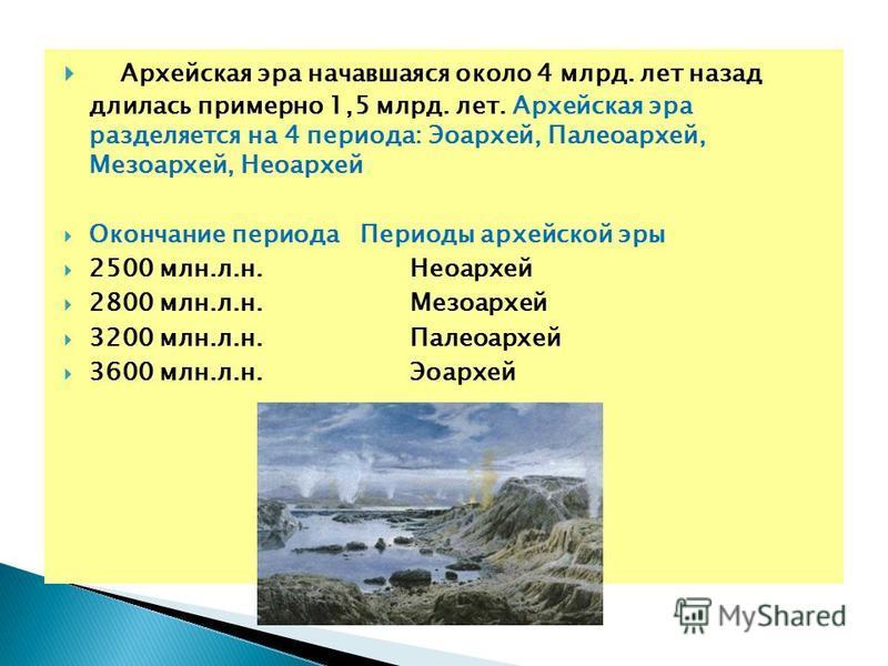 Архейская эра начавшаяся около 4 млрд. лет назад длилась примерно 1,5 млрд. лет. Архейская эра разделяется на 4 периода: Эоархей, Палеоархей, Мезоархей, Неоархей Окончание периода Периоды архейской эры 2500 млн.л.н. Неоархей 2800 млн.л.н. Мезоархей 3