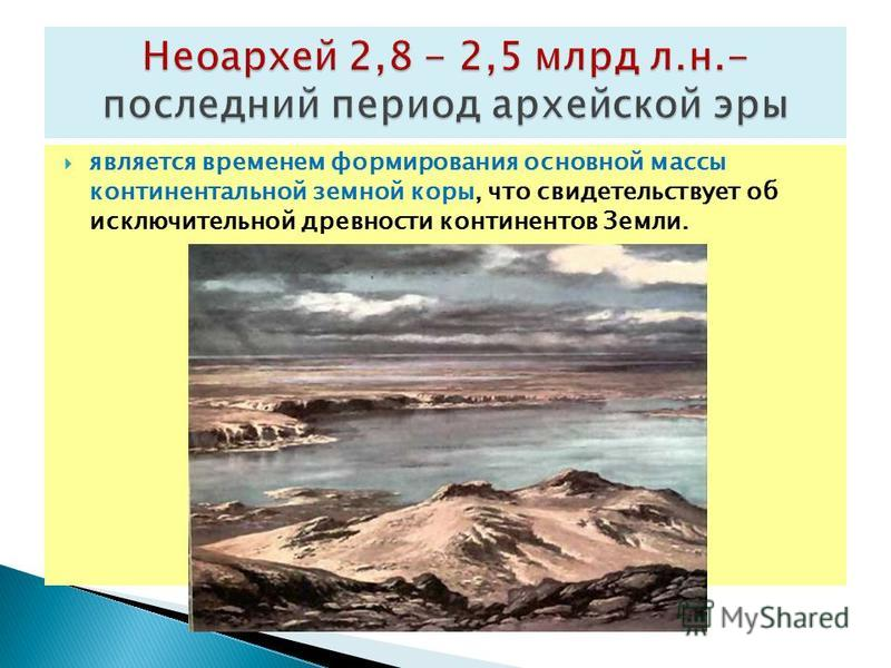 является временем формирования основной массы континентальной земной коры, что свидетельствует об исключительной древности континентов Земли.