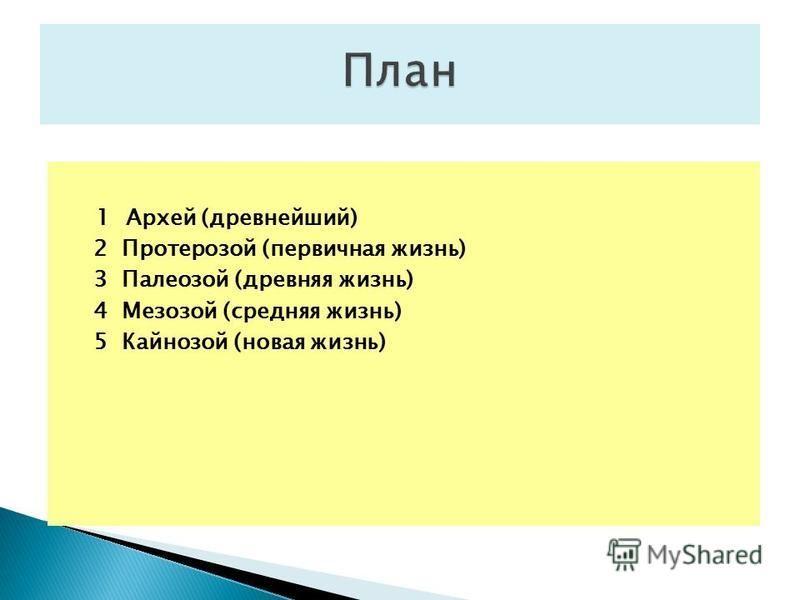 1 Архей (древнейший) 2 Протерозой (первичная жизнь) 3 Палеозой (древняя жизнь) 4 Мезозой (средняя жизнь) 5 Кайнозой (новая жизнь)