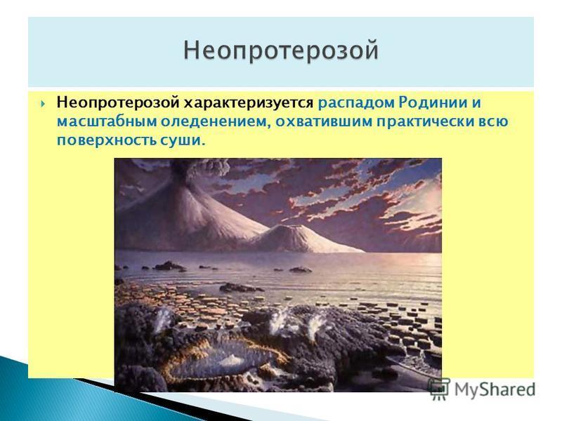 Неопротерозой характеризуется распадом Родинии и масштабным оледенением, охватившим практически всю поверхность суши.