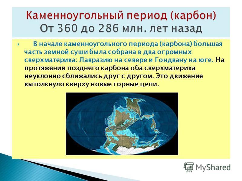В начале каменноугольного периода (карбона) большая часть земной суши была собрана в два огромных сверхматерика: Лавразию на севере и Гондвану на юге. На протяжении позднего карбона оба сверхматерика неуклонно сближались друг с другом. Это движение в
