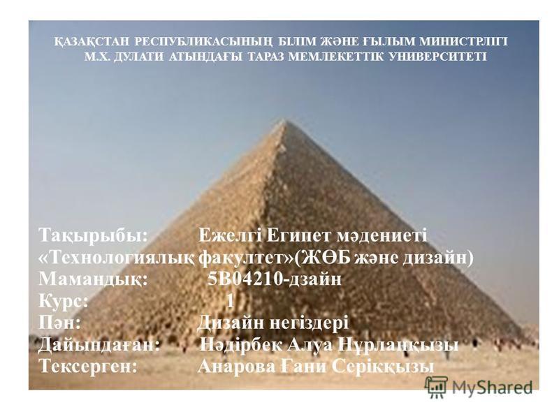 ҚАЗАҚСТАН РЕСПУБЛИКАСЫНЫҢ БІЛІМ ЖӘНЕ ҒЫЛЫМ МИНИСТРЛІГІ М.Х. ДУЛАТИ АТЫНДАҒЫ ТАРАЗ МЕМЛЕКЕТТІК УНИВЕРСИТЕТІ Тақырыбы: Ежелгі Египет мәдениеті «Технологиялық факультет»(ЖӨБ және дизайн) Мамандық: 5В04210-дзайн Курс: 1 Пән: Дизайн негіздері Дайындаған: