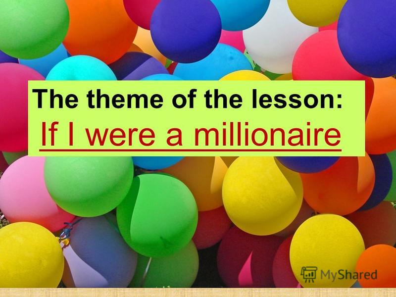 The theme of the lesson: If I were a millionaire The theme of the lesson: If I were a millionaire
