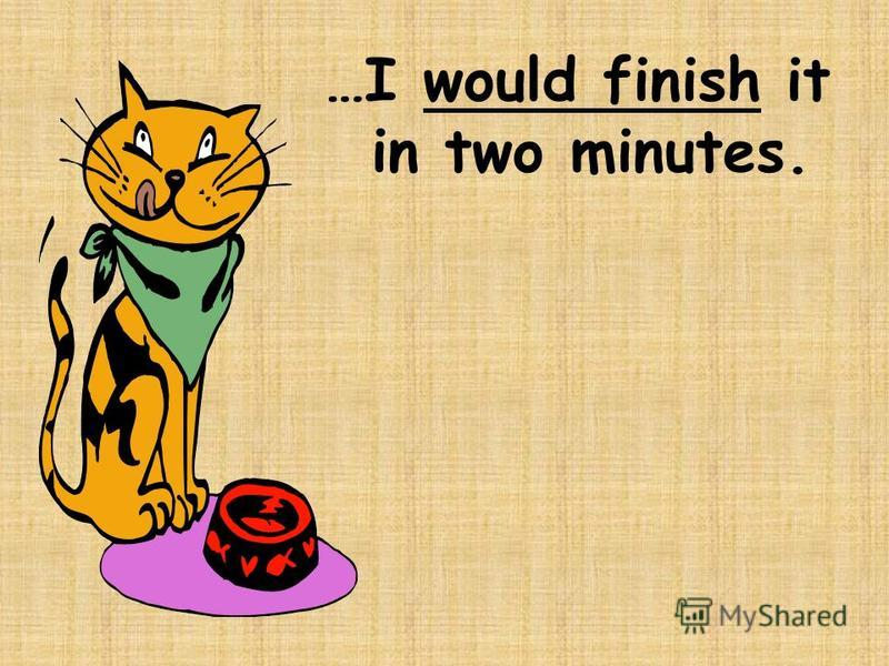 …I would finish it in two minutes.