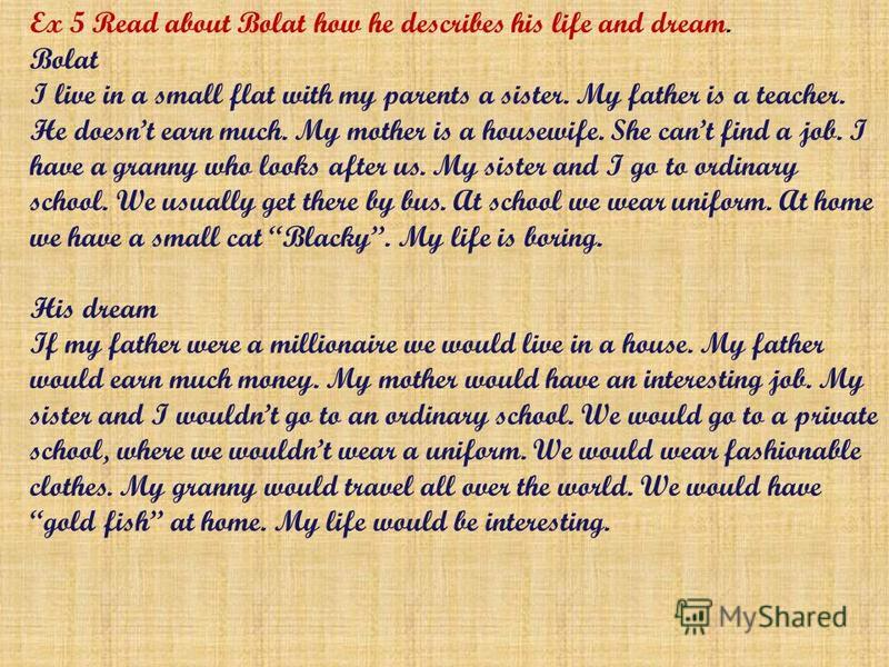 Ex 5 Read about Bolat how he describes his life and dream. Bolat I live in a small flat with my parents a sister. My father is a teacher. He doesnt earn much. My mother is a housewife. She cant find a job. I have a granny who looks after us. My siste