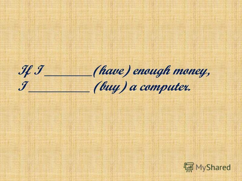 If I _______(have) enough money, I _________ (buy) a computer.