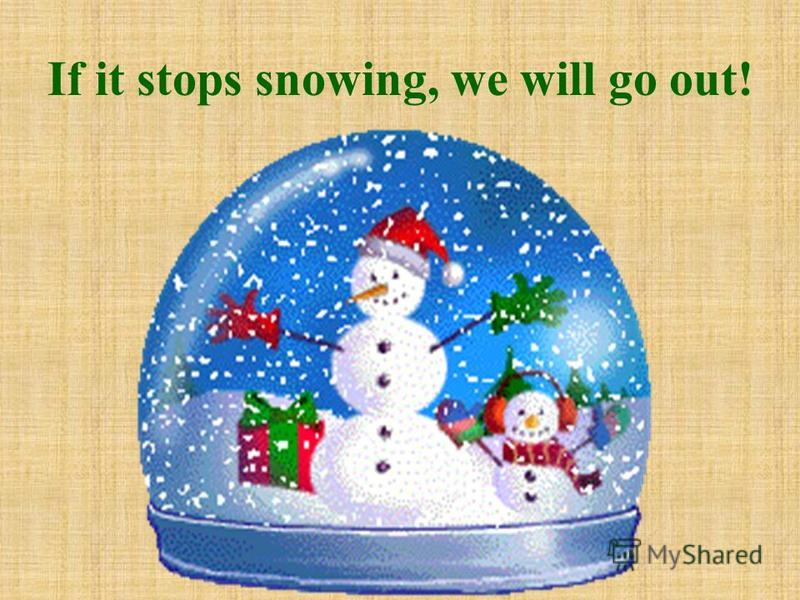 If it stops snowing, we will go out!