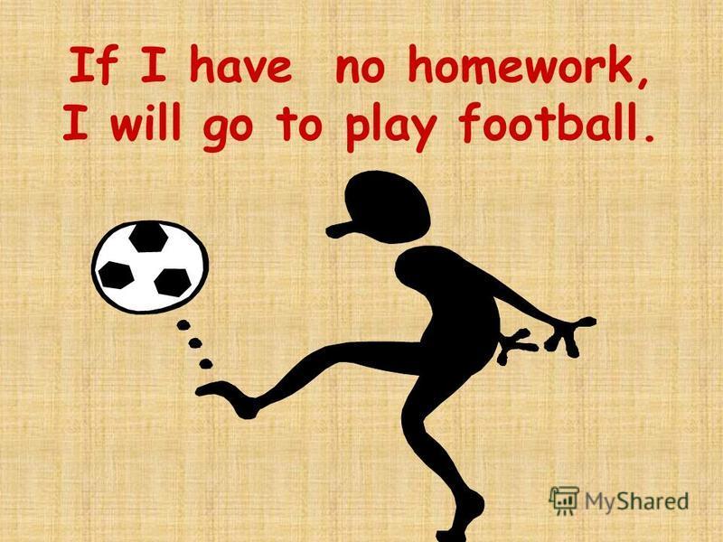 If I have no homework, I will go to play football.