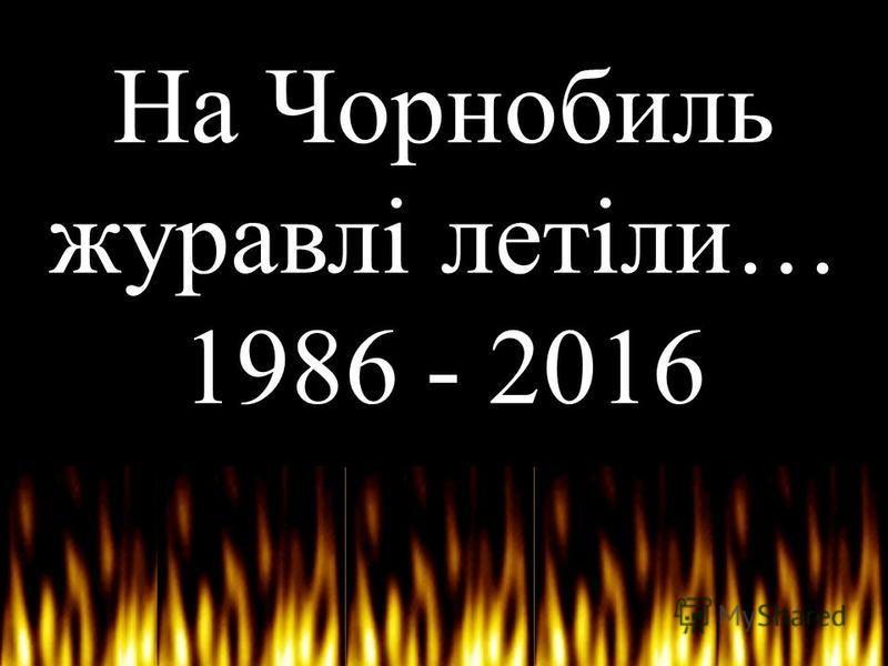 На Чорнобиль журавлі летіли… 1986 - 2016