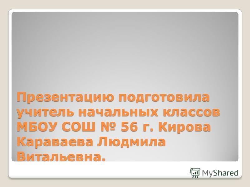 Презентацию подготовила учитель начальных классов МБОУ СОШ 56 г. Кирова Караваева Людмила Витальевна.