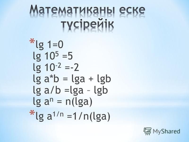 * lg 1=0 lg 10 5 =5 lg 10 -2 =-2 lg a*b = lga + lgb lg a/b =lga – lgb lg a n = n(lga) * lg a 1/n =1/n(lga)