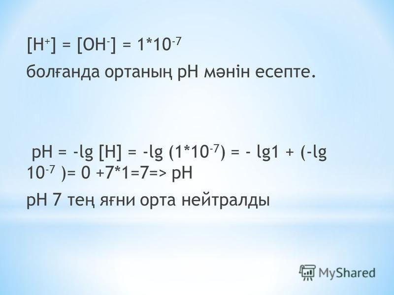 [H + ] = [OH - ] = 1*10 -7 бол ғ панда органы ң рН м ә нін есепте. pH = -lg [H] = -lg (1*10 -7 ) = - lg1 + (-lg 10 -7 )= 0 +7*1=7=> pH рН 7 те ң я ғ ни орта нейтралды