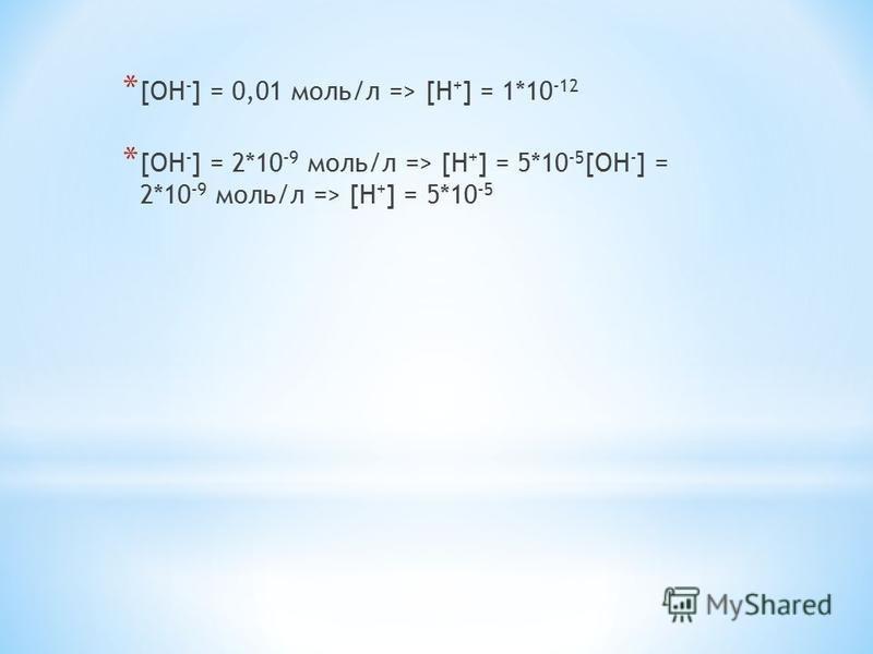 * [OH - ] = 0,01 моль/л => [H + ] = 1*10 -12 * [OH - ] = 2*10 -9 моль/л => [H + ] = 5*10 -5 [OH - ] = 2*10 -9 моль/л => [H + ] = 5*10 -5
