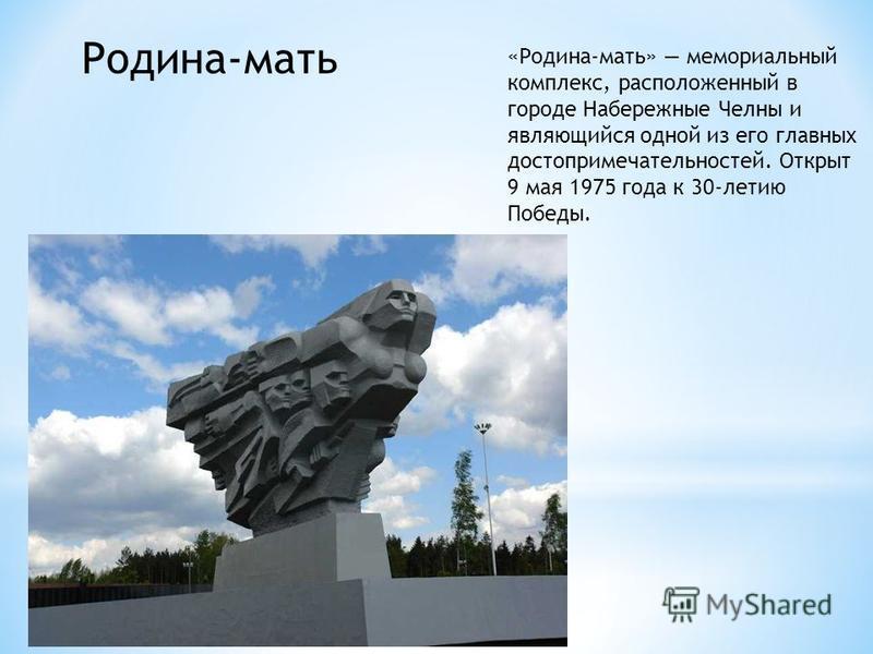 Родина-мать «Родина-мать» мемориальный комплекс, расположенный в городе Набережные Челны и являющийся одной из его главных достопримечательностей. Открыт 9 мая 1975 года к 30-летию Победы.