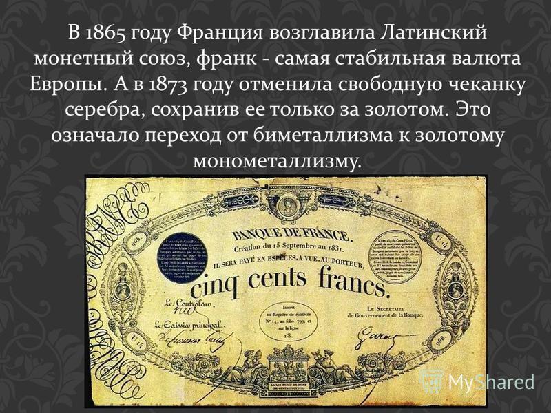 В 1865 году Франция возглавила Латинский монетный союз, франк - самая стабильная валюта Европы. А в 1873 году отменила свободную чеканку серебра, сохранив ее только за золотом. Это означало переход от биметаллизма к золотому монометаллизму.