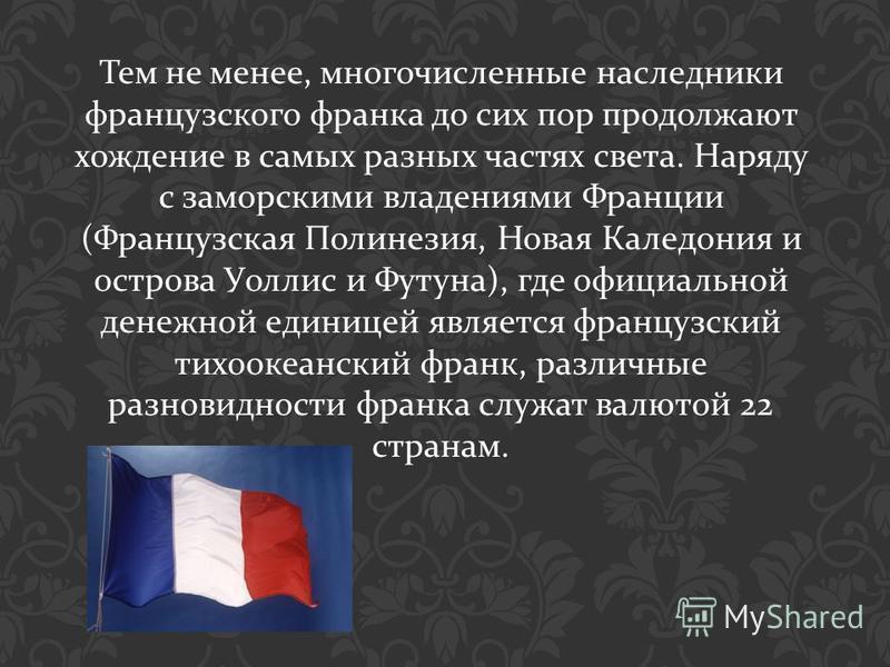 Тем не менее, многочисленные наследники французского франка до сих пор продолжают хождение в самых разных частях света. Наряду с заморскими владениями Франции ( Французская Полинезия, Новая Каледония и острова Уоллис и Футуна ), где официальной денеж