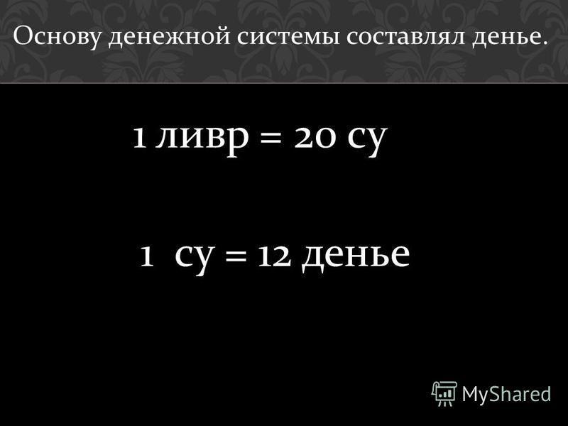 1 су = 12 денье Основу денежной системы составлял денье. 1 ливр = 20 су
