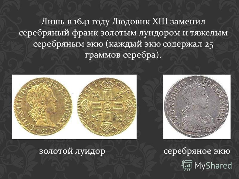 Лишь в 1641 году Людовик XIII заменил серебряный франк золотым луидором и тяжелым серебряным экю ( каждый экю содержал 25 граммов серебра ). золотой луидор серебряное экю