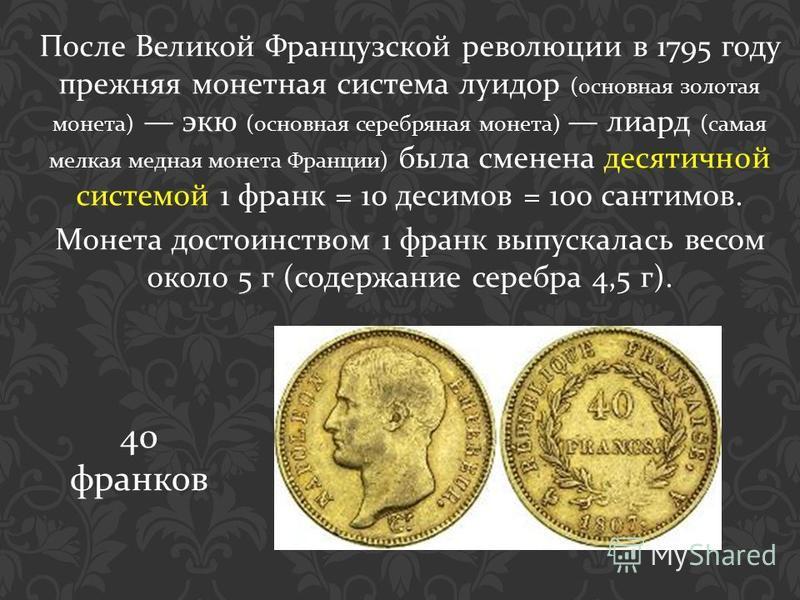 После Великой Французской революции в 1795 году прежняя монетная система луидор ( основная золотая монета ) экю ( основная серебряная монета ) лиард ( самая мелкая медная монета Франции ) была сменена десятичной системой 1 франк = 10 десимов = 100 са