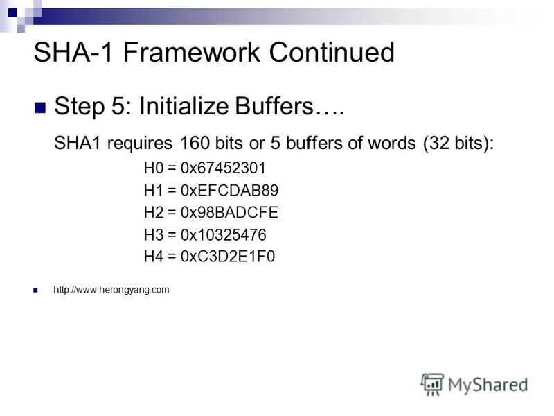 SHA-1 Framework Continued Step 5: Initialize Buffers…. SHA1 requires 160 bits or 5 buffers of words (32 bits): H0 = 0x67452301 H1 = 0xEFCDAB89 H2 = 0x98BADCFE H3 = 0x10325476 H4 = 0xC3D2E1F0 http://www.herongyang.com