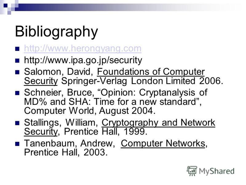 Bibliography http://www.herongyang.com http://www.ipa.go.jp/security Salomon, David, Foundations of Computer Security Springer-Verlag London Limited 2006. Schneier, Bruce, Opinion: Cryptanalysis of MD% and SHA: Time for a new standard, Computer World