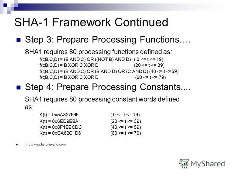 SHA-1 Framework Continued Step 3: Prepare Processing Functions…. SHA1 requires 80 processing functions defined as: f(t;B,C,D) = (B AND C) OR ((NOT B) AND D) ( 0 <= t <= 19) f(t;B,C,D) = B XOR C XOR D (20 <= t <= 39) f(t;B,C,D) = (B AND C) OR (B AND D