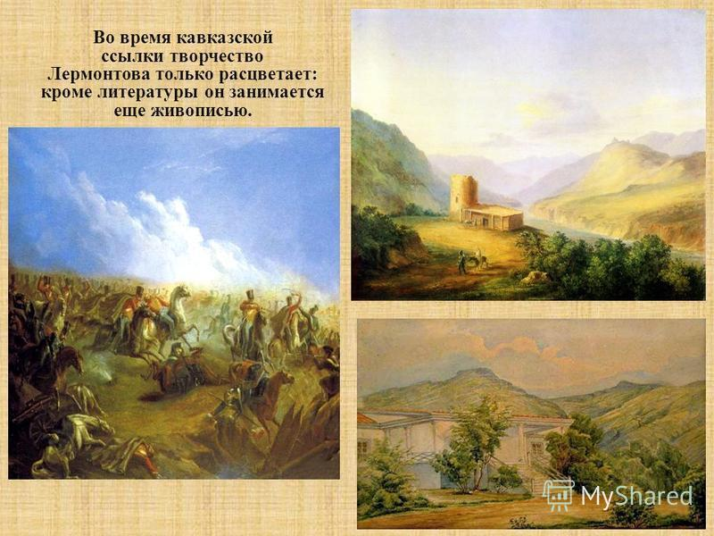 Во время кавказской ссылки творчество Лермонтова только расцветает : кроме литературы он занимается еще живописью.