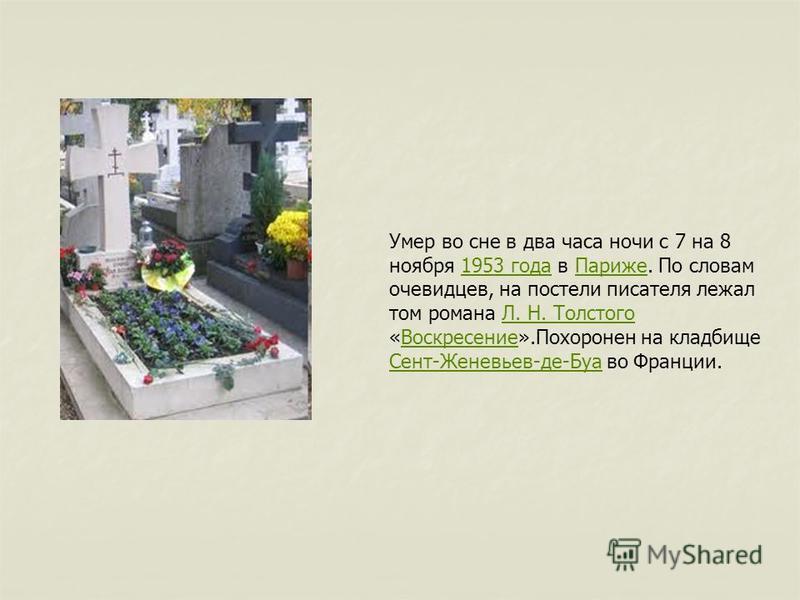 Умер во сне в два часа ночи с 7 на 8 ноября 1953 года в Париже. По словам очевидцев, на постели писателя лежал том романа Л. Н. Толстого «Воскресение».Похоронен на кладбище Сент-Женевьев-де-Буа во Франции.1953 года ПарижеЛ. Н. Толстого Воскресение Се