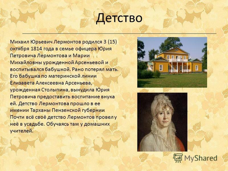 Михаил Юрьевич Лермонтов родился 3 (15) октября 1814 года в семье офицера Юрия Петровича Лермонтова и Марии Михайловны урожденной Арсеньевой и воспитывался бабушкой. Рано потерял мать. Его бабушка по материнской линии Елизавета Алексеевна Арсеньева,