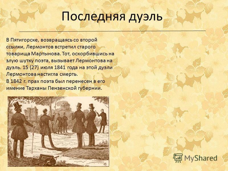 В Пятигорске, возвращаясь со второй ссылки, Лермонтов встретил старого товарища Мартынова. Тот, оскорбившись на злую шутку поэта, вызывает Лермонтова на дуэль. 15 (27) июля 1841 года на этой дуэли Лермонтова настигла смерть. Последняя дуэль В 1842 г.
