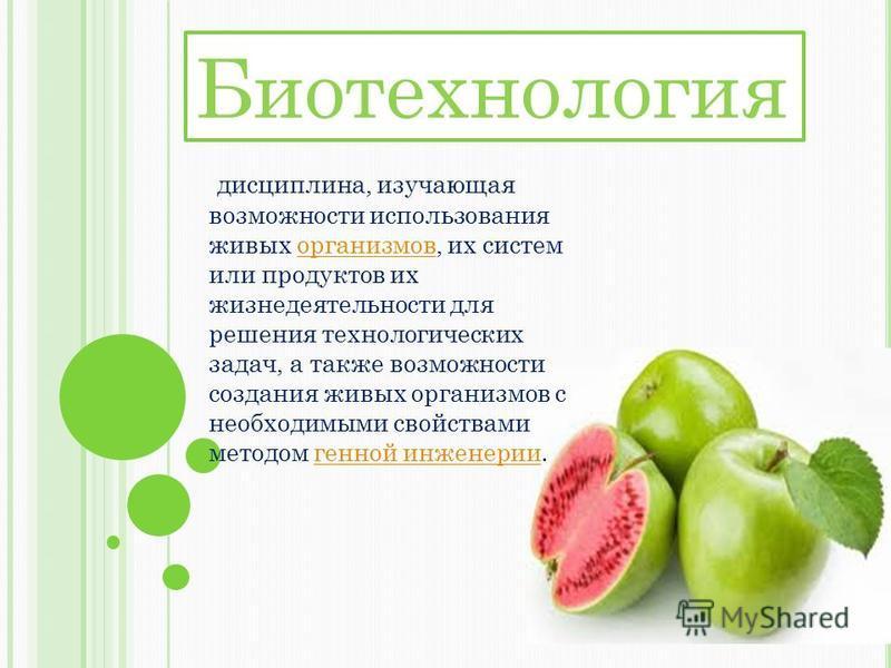 Биотехнология дисциплина, изучающая возможности использования живых организмов, их систем или продуктов их жизнедеятельности для решения технологических задач, а также возможности создания живых организмов с необходимыми свойствами методом генной инж