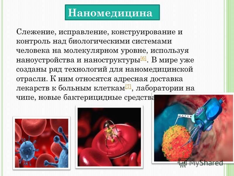 Наномедицина Слежение, исправление, конструирование и контроль над биологическими системами человека на молекулярном уровне, используя наноустройства и наноструктуры [6]. В мире уже созданы ряд технологий для нано медицинской отрасли. К ним относятся