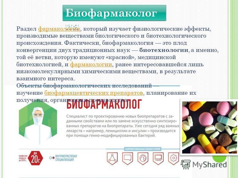 Биофармаколог ия Раздел фармакологии, который изучает физиологические эффекты, производимые веществами биологического и биотехнологического происхождения. Фактически, био фармакология это плод конвергенции двух традиционных наук биотехнологии, а имен