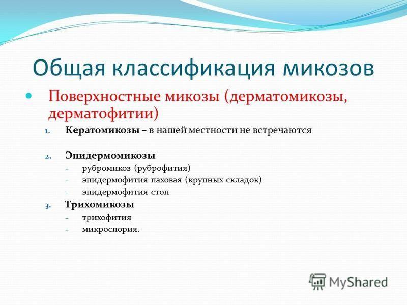 Общая классификация микозов Поверхностные микозы (дерматомикозы, дерматофитии) 1. Кератомикозы – в нашей местности не встречаются 2. Эпидермомикозы – рубромикоз (руброфития) – эпидермофития паховая (крупных складок) – эпидермофития стоп 3. Трихомикоз