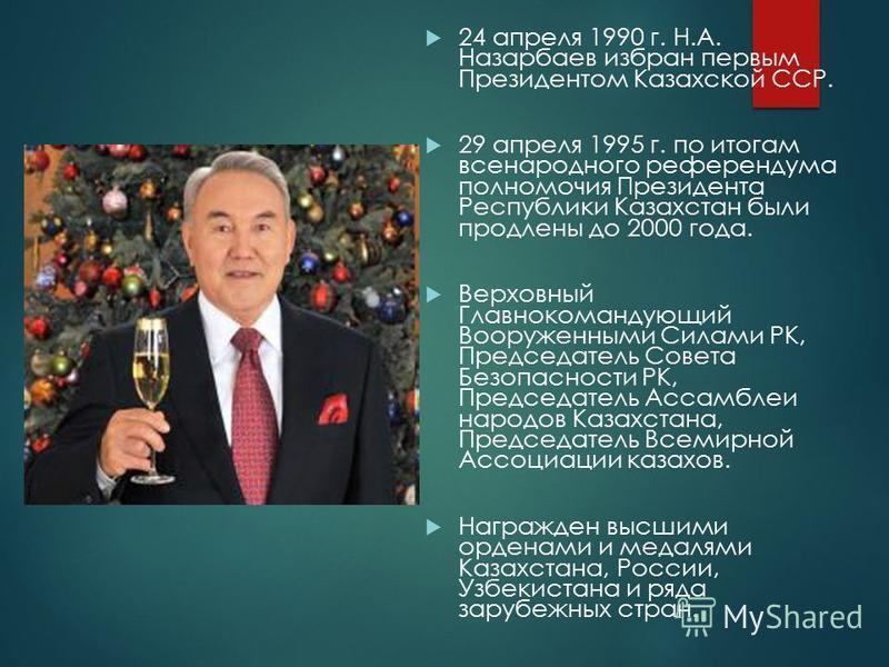 24 апреля 1990 г. Н.А. Назарбаев избран первым Президентом Казахской ССР. 29 апреля 1995 г. по итогам всенародного референдума полномочия Президента Республики Казахстан были продлены до 2000 года. Верховный Главнокомандующий Вооруженными Силами РК,