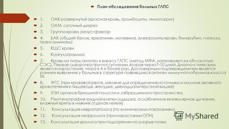 План обследования больных ГЛПС 1. ОАК развернутый (красная кровь, тромбоциты, гематокрит) 2.ОАМ, суточный диурез 3. Группа крови, резус-фактор 4. БАК (общий белок, креатинин, мочевина, электролиты крови, билирубин, глюкоза, трансаминазы) 5. КЩС крови
