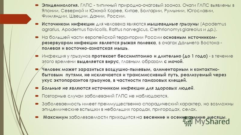 Эпидемиология. ГЛПС - типичный природно-очаговый зооноз. Очаги ГЛПС выявлены в Японии, Северной и Южной Корее, Китае, Болгарии, Румынии, Югославии, Финляндии, Швеции, Дании, России. Источником инфекции для человека являются мышевидные грызуны (Apodem