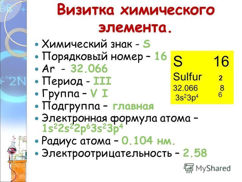 Визитка химического элемента. Химический знак - S Порядковый номер – 16 Аr - 32.066 Период - III Группа – V I Подгруппа – главная Электронная формула атома – 1s 2 2s 2 2p 6 3s 2 3p 4 Радиус атома – 0.104 нм. Электроотрицательность – 2.58 S 16 Sulfur