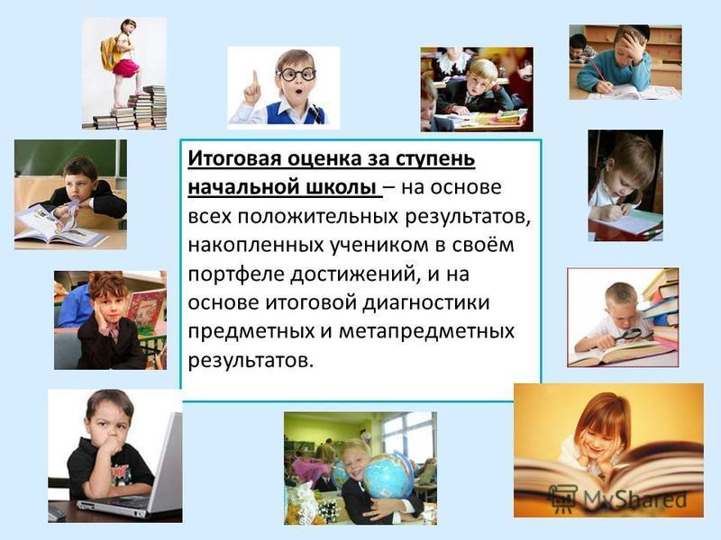 Итоговая оценка за ступень начальной школы – на основе всех положительных результатов, накопленных учеником в своём портфеле достижений, и на основе итоговой диагностики предметных и метапредметных результатов.
