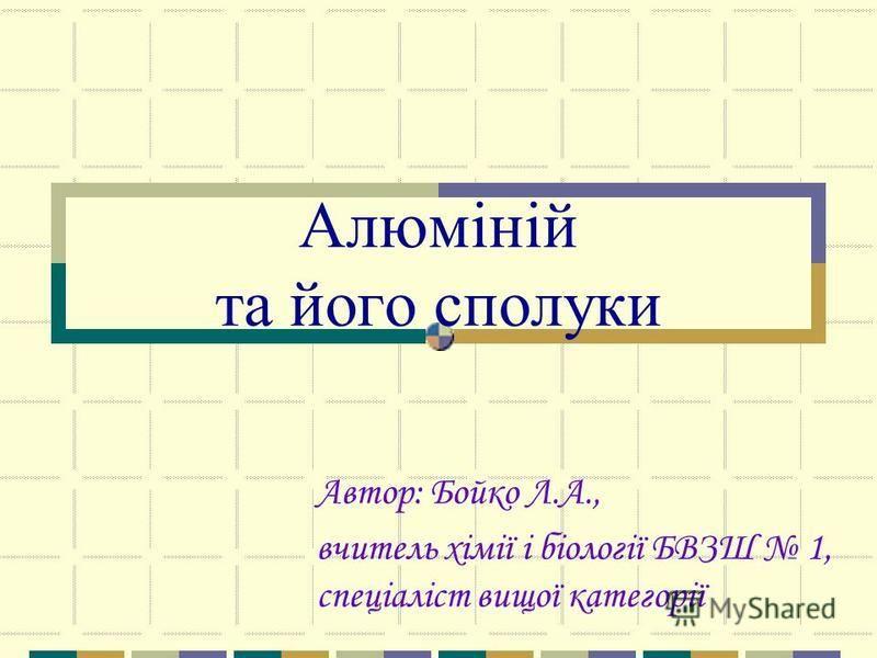 Алюміній та його сполуки Автор: Бойко Л.А., вчитель хімії і біології БВЗШ 1, спеціаліст вищої категорії