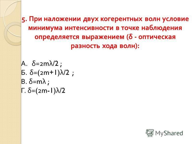 5. При наложении двух когерентных волн условие минимума интенсивности в точке наблюдения определяется выражением ( δ - оптическая разность хода волн ): A.δ =2m λ /2 ; Б. δ =(2m+1) λ /2 ; В. δ =m λ ; Г. δ =(2m-1) λ /2