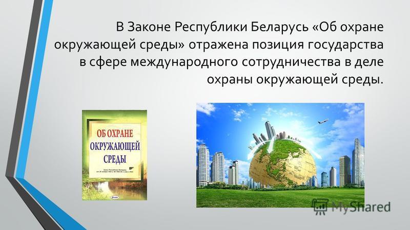 В Законе Республики Беларусь «Об охране окружающей среды» отражена позиция государства в сфере международного сотрудничества в деле охраны окружающей среды.