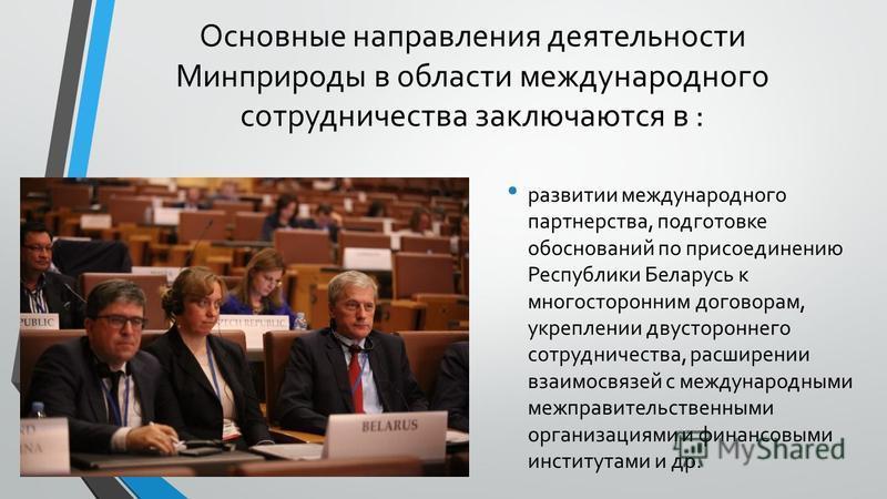 Основные направления деятельности Минприроды в области международного сотрудничества заключаются в : развитии международного партнерства, подготовке обоснований по присоединению Республики Беларусь к многосторонним договорам, укреплении двустороннего
