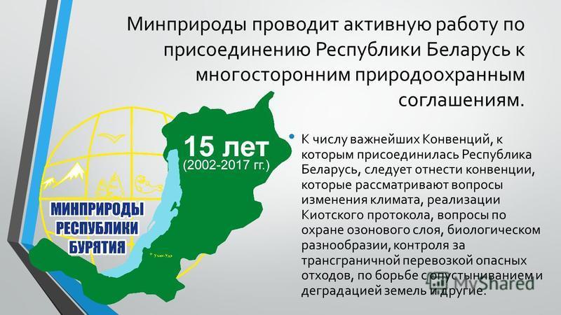Минприроды проводит активную работу по присоединению Республики Беларусь к многосторонним природоохранным соглашениям. К числу важнейших Конвенций, к которым присоединилась Республика Беларусь, следует отнести конвенции, которые рассматривают вопросы