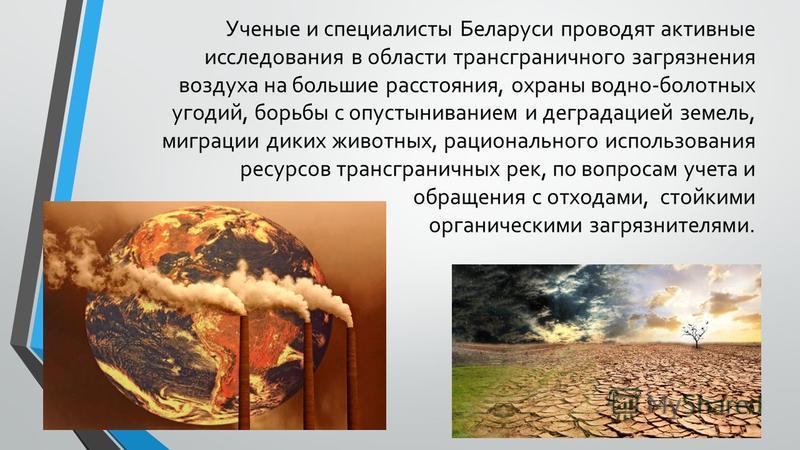 Ученые и специалисты Беларуси проводят активные исследования в области трансграничного загрязнения воздуха на большие расстояния, охраны водно-болотных угодий, борьбы с опустыниванием и деградацией земель, миграции диких животных, рационального испол