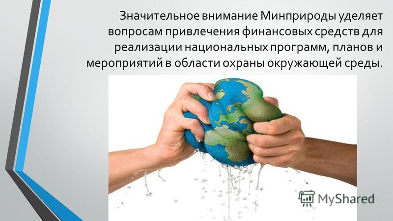 Значительное внимание Минприроды уделяет вопросам привлечения финансовых средств для реализации национальных программ, планов и мероприятий в области охраны окружающей среды.